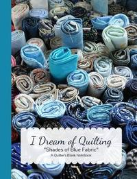 I Dream of Quilting Shades of Blue Fabric a Quilter's Blank Notebook by Ahri's Notebooks & Journals