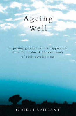 Ageing Well: Surprising Guideposts to a Happier Life by George Vaillant