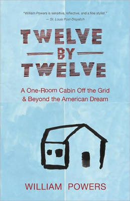Twelve by Twelve: A One-room Cabin Off the Grid and Beyond the American Dream by William Powers image