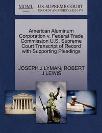 American Aluminum Corporation V. Federal Trade Commission U.S. Supreme Court Transcript of Record with Supporting Pleadings by Joseph J Lyman