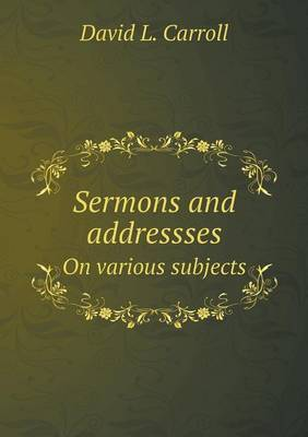 Sermons and Addressses on Various Subjects by David L Carroll