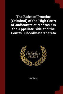 The Rules of Practice (Criminal) of the High Court of Judicature at Madras, on the Appellate Side and the Courts Subordinate Thereto by Madras