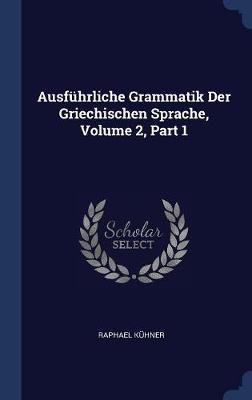Ausf�hrliche Grammatik Der Griechischen Sprache, Volume 2, Part 1 by Raphael Kuhner