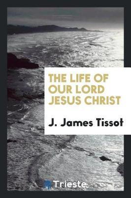 The Life of Our Lord Jesus Christ by J James Tissot