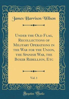 Under the Old Flag, Recollections of Military Operations in the War for the Union, the Spanish War, the Boxer Rebellion, Etc, Vol. 1 (Classic Reprint) by James Harrison Wilson