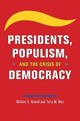 Presidents, Populism, and the Crisis of Democracy by William G Howell