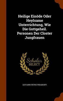 Heilige Einode Oder Heylsame Unterrichtung, Wie Die Gottgeheil. Personen Der Closter Jungfrauen by Giovanni Pietro Pinamonti