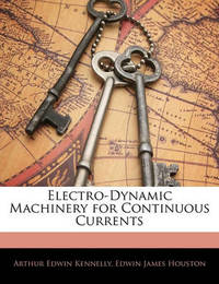 Electro-Dynamic Machinery for Continuous Currents by Arthur Edwin Kennelly