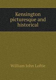 Kensington Picturesque and Historical by W.J. Loftie
