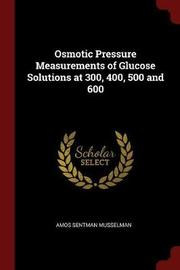 Osmotic Pressure Measurements of Glucose Solutions at 300, 400, 500 and 600 by Amos Sentman Musselman image