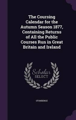 The Coursing Calendar for the Autumn Season 1877, Containing Returns of All the Public Courses Run in Great Britain and Ireland by Stonbenge image