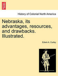 Nebraska, Its Advantages, Resources, and Drawbacks. Illustrated. by Edwin A. Curley
