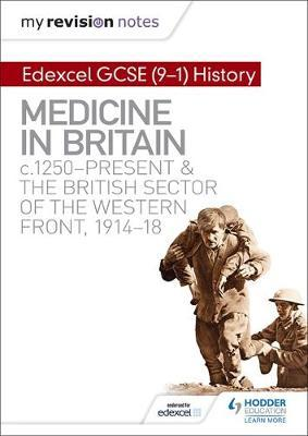 My Revision Notes: Edexcel GCSE (9-1) History: Medicine in Britain, c1250-present and The British sector of the Western Front, 1914-18 by Sam Slater
