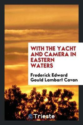 With the Yacht and Camera in Eastern Waters by Frederick Edward Gould Lambart Cavan