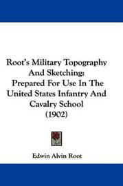 Root's Military Topography and Sketching: Prepared for Use in the United States Infantry and Cavalry School (1902) by Edwin Alvin Root