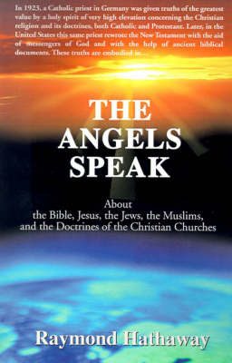 The Angels Speak: About the Bible, Jesus, the Jews, the Muslims and the Doctrines of the Christian Churches by Raymond Hathaway