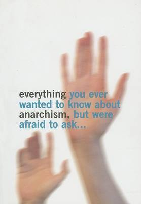Everything You Ever Wanted to Know About Anarchism by Simon Read