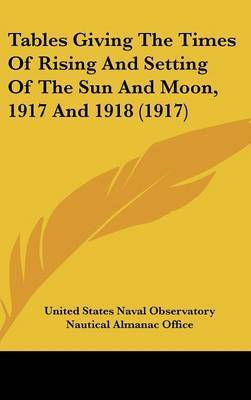 Tables Giving the Times of Rising and Setting of the Sun and Moon, 1917 and 1918 (1917) by States Naval Observatory United States Naval Observatory