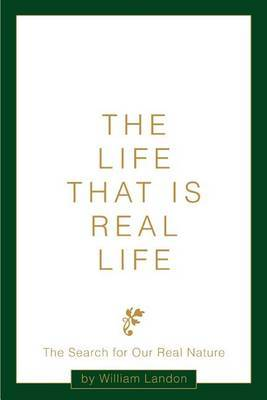The Life That Is Real Life: The Search for Our Real Nature by William Landon image