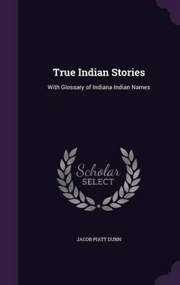 True Indian Stories by Jacob Piatt Dunn