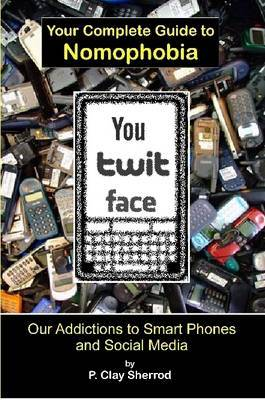 You-Twit-Face: Your Guide to Smart Phone Addiction by Clay Sherrod image