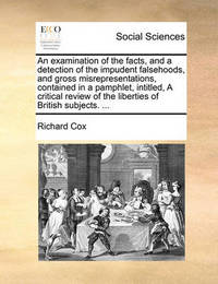 An Examination of the Facts, and a Detection of the Impudent Falsehoods, and Gross Misrepresentations, Contained in a Pamphlet, Intitled, a Critical Review of the Liberties of British Subjects. ... by Richard Cox