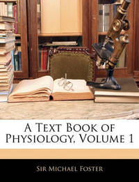 A Text Book of Physiology, Volume 1 by Michael Foster