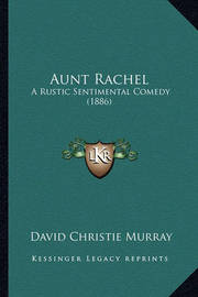 Aunt Rachel: A Rustic Sentimental Comedy (1886) by David Christie Murray