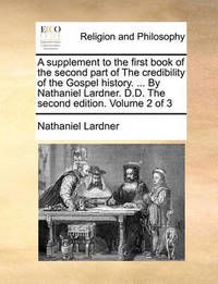 A Supplement to the First Book of the Second Part of the Credibility of the Gospel History. ... by Nathaniel Lardner. D.D. the Second Edition. Volume 2 of 3 by Nathaniel Lardner