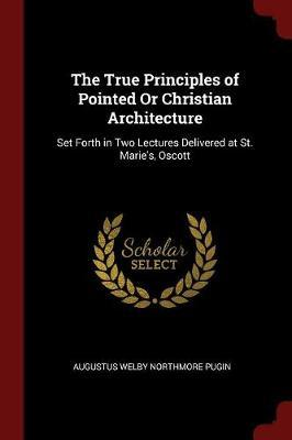 The True Principles of Pointed or Christian Architecture by Augustus Welby Northmore Pugin