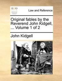 Original Fables by the Reverend John Kidgell, ... Volume 1 of 2 by John Kidgell
