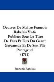 Oeuvres de Maitre Francois Rabelais V5-6: Publiees Sous Le Titre de Faits Et Dits Du Geant Gargantua Et de Son Fils Pantagruel (1711) by Francois Rabelais image