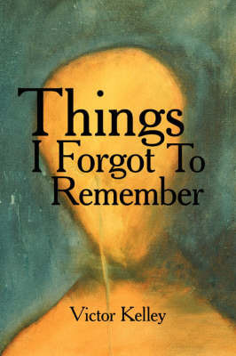 Things I Forgot To Remember by Victor Kelley