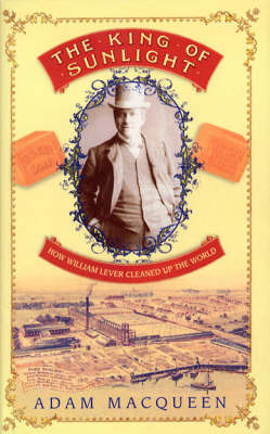 The King of Sunlight: How William Lever Cleaned Up the World by Adam Macqueen