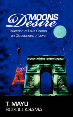 Moons of Desire: Collection of Love Poems on Discussions of Love by T. Mayu Bogollagama