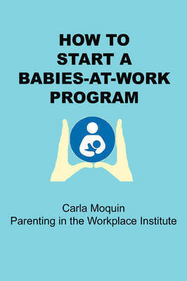 How to Start a Babies-at-Work Program by Carla Moquin