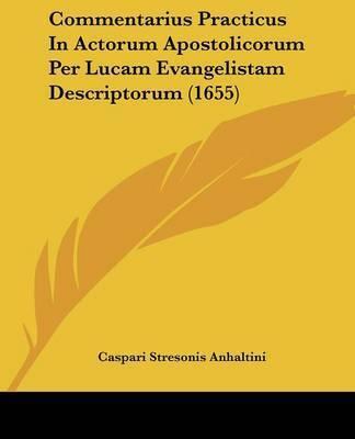 Commentarius Practicus In Actorum Apostolicorum Per Lucam Evangelistam Descriptorum (1655) by Caspari Stresonis Anhaltini
