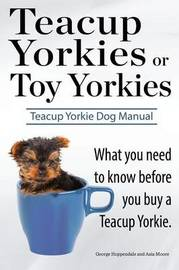 Teacup Yorkies or Toy Yorkies. Ultimate Teacup Yorkie Dog Manual. What You Need to Know Before You Buy a Teacup Yorkie or Toy Yorkie. by George Hoppendale