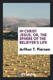 In Christ Jesus, Or, the Sphere of the Believer's Life by Arthur T Pierson image