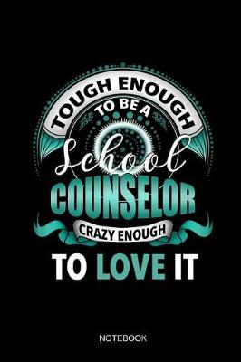 Tough Enough To Be A School Counselor Crazy Enough To Love It Notebook by Books by Suhrhoff