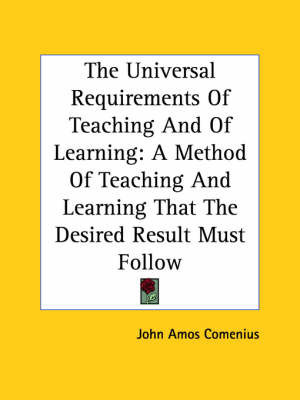 The Universal Requirements of Teaching and of Learning: A Method of Teaching and Learning That the Desired Result Must Follow by Johann Amos Comenius