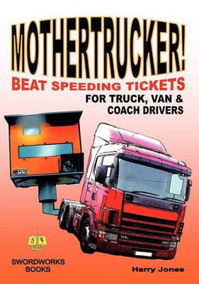 Mothertrucker! Beat Speeding Tickets for Truck, Van and Coach Drivers by Harry Jones