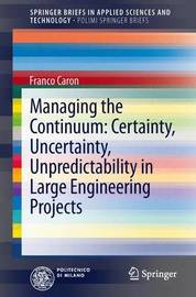 Managing the Continuum: Certainty, Uncertainty, Unpredictability in Large Engineering Projects by Francois Caron