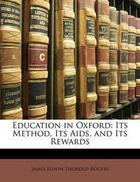 Education in Oxford: Its Method, Its AIDS, and Its Rewards by James Edwin Thorold Rogers
