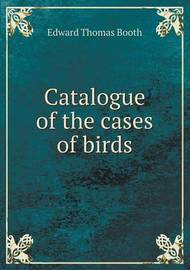 Catalogue of the Cases of Birds by Edward Thomas Booth
