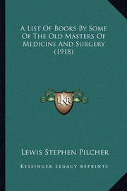 A List of Books by Some of the Old Masters of Medicine and Surgery (1918) by Lewis Stephen Pilcher