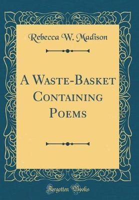 A Waste-Basket Containing Poems (Classic Reprint) by Rebecca W Madison