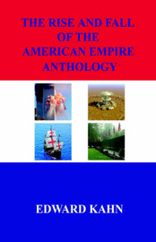 The Rise and Fall of the American Empire Anthology by Edward Kahn