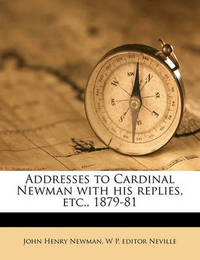 Addresses to Cardinal Newman with His Replies, Etc., 1879-81 by John Henry Newman