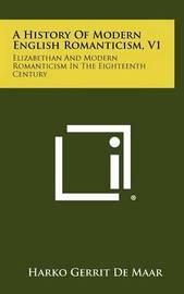A History of Modern English Romanticism, V1: Elizabethan and Modern Romanticism in the Eighteenth Century by Harko Gerrit De Maar